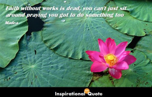 Faith without works is dead, you can't just sit around praying you ...
