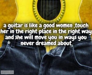 Guitar Quotes And Sayings A guitar is like a good women