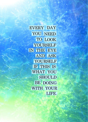 Every day you need to look yourself in the eye and ask yourself if ...