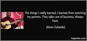 ... my parents. They take care of business. Always have. - Kevin Eubanks