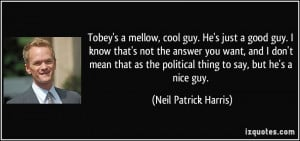 Tobey's a mellow, cool guy. He's just a good guy. I know that's not ...