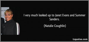 ... much looked up to Janet Evans and Summer Sanders. - Natalie Coughlin