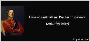 have no small talk and Peel has no manners. - Arthur Wellesley
