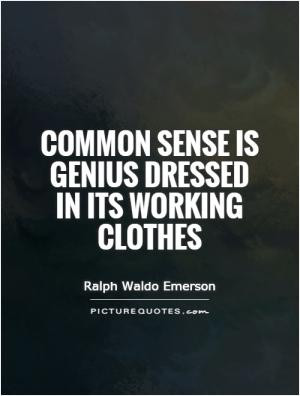 Common sense is genius dressed in its working clothes