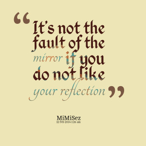 Mirror Reflection Quotes Quotes picture: it's not the