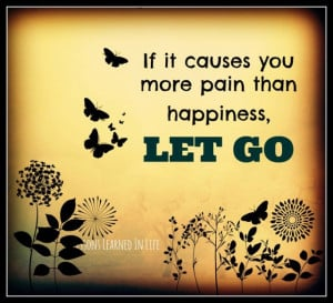 If it causes you more pain than happiness, LET GO.