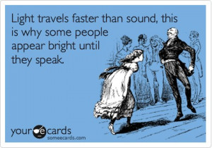 Light travels faster than sound, this is why some people appear bright ...