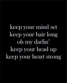 keep your mind set keep your hair long oh my darlin' keep your head up ...