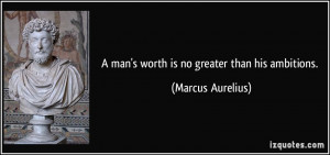 man's worth is no greater than his ambitions. - Marcus Aurelius