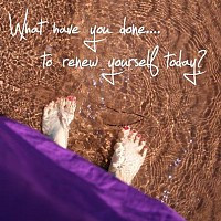 What have you done... to renew yourself today?
