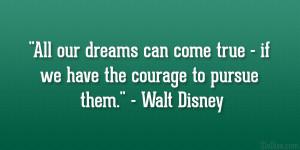 "... true – if we have the courage to pursue them."" – Walt Disney"
