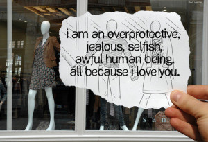 am an over protective, jealous, selfish…all because I love you