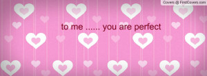 to me ..... you are perfect Profile Facebook Covers