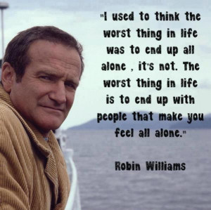 ... thing in life is to end up with people that make you feel all alone