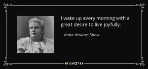 ... every morning with a great desire to live joyfully. - Anna Howard Shaw