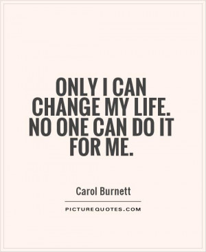 Only I can change my life. No one can do it for me. Picture Quote #1
