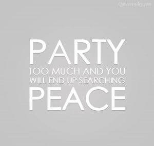 Party Too Much And You Will End Up Searching Peace