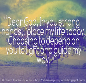 Dear God, in you strong hands, i palce my life today.
