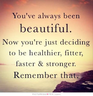 You've always been beautiful. Now you're just deciding to be healthier ...