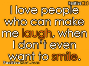 ... love people who can make me laugh, when I don't even want to smile