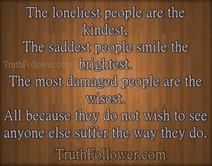 , The saddest people smile the brightest. The most damaged people ...