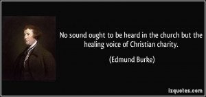 ... the church but the healing voice of Christian charity. - Edmund Burke