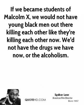 If we became students of Malcolm X, we would not have young black men ...