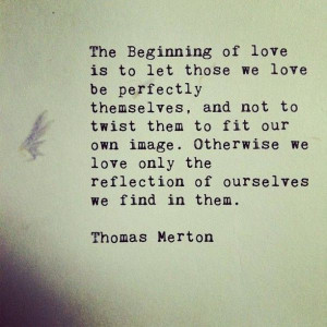 those we love be perfectly themselves and not to twist them to fit our ...