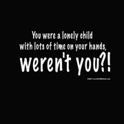 ... Child With Lots of Time On Your Hands,Weren't You!! ~ Insult Quote