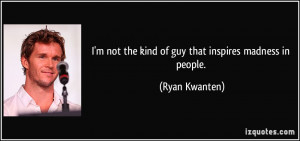 not the kind of guy that inspires madness in people. - Ryan ...