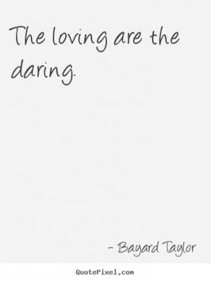 Bayard Taylor Quotes - The loving are the daring.