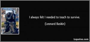quote-i-always-felt-i-needed-to-teach-to-survive-leonard-baskin-13127 ...