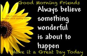 Good Morning Friends ~ Believe wonderful things will happen