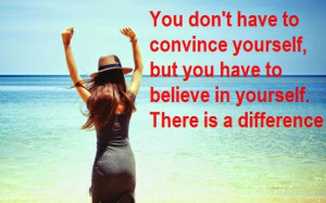 you don t have to convince yourself but you have to believe in ...