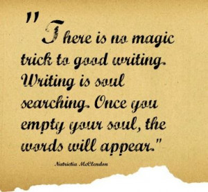 There is no magic trick to good writing. Writing is soul searching ...