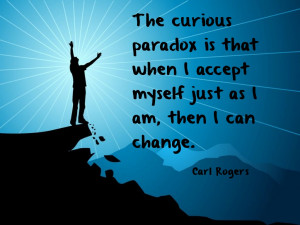 The curious paradox is that when I accept myself just as I am, then I ...