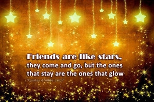 Friends are like stars, they come and go,
