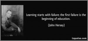 Learning starts with failure; the first failure is the beginning of ...