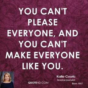 ... - You can't please everyone, and you can't make everyone like you