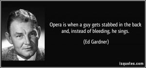 Opera is when a guy gets stabbed in the back and, instead of bleeding ...