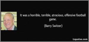 ... , terrible, atrocious, offensive football game. - Barry Switzer