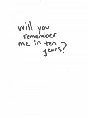 in-ten-years-quote-remember-remember-me-will-you-Favim.com-408660.jpg