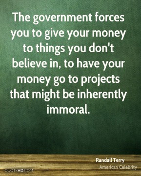 ... money go to projects that might be inherently immoral. - Randall Terry