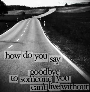 How Do You Say Goodbye To Someone You Can't Live Without