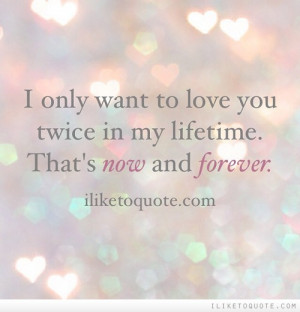 only want to love you twice in my lifetime. That's now and forever.