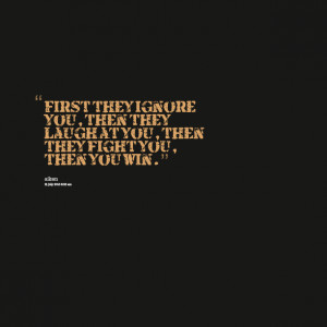 Quotes Picture: first they ignore you, then they laugh at you, then ...