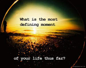 Daily Question: Your Most Defining Moment