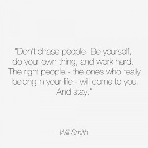 Don't chase people. Be yourself, do your own thing and work hard. The ...