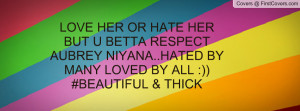 LOVE HER OR HATE HER BUT U BETTA RESPECT AUBREY NIYANA..HATED BY MANY ...