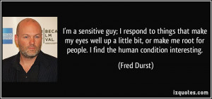 sensitive guy; I respond to things that make my eyes well up a ...